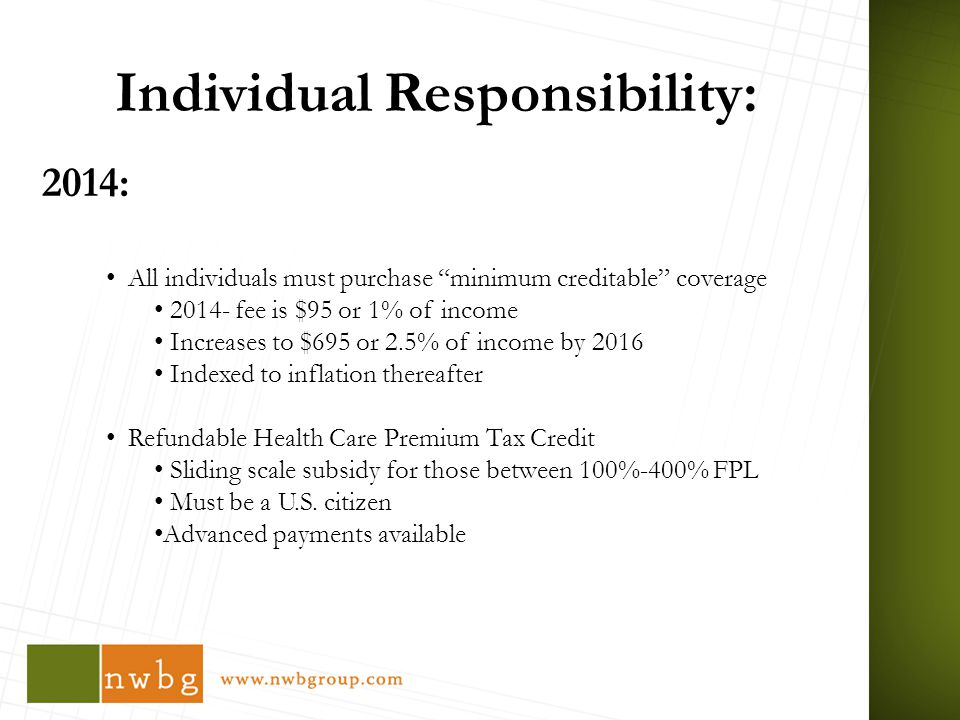 Individual Responsibility: 2014: All individuals must purchase minimum creditable coverage fee is $95 or 1% of income Increases to $695 or 2.5% of income by 2016 Indexed to inflation thereafter Refundable Health Care Premium Tax Credit Sliding scale subsidy for those between 100%-400% FPL Must be a U.S.