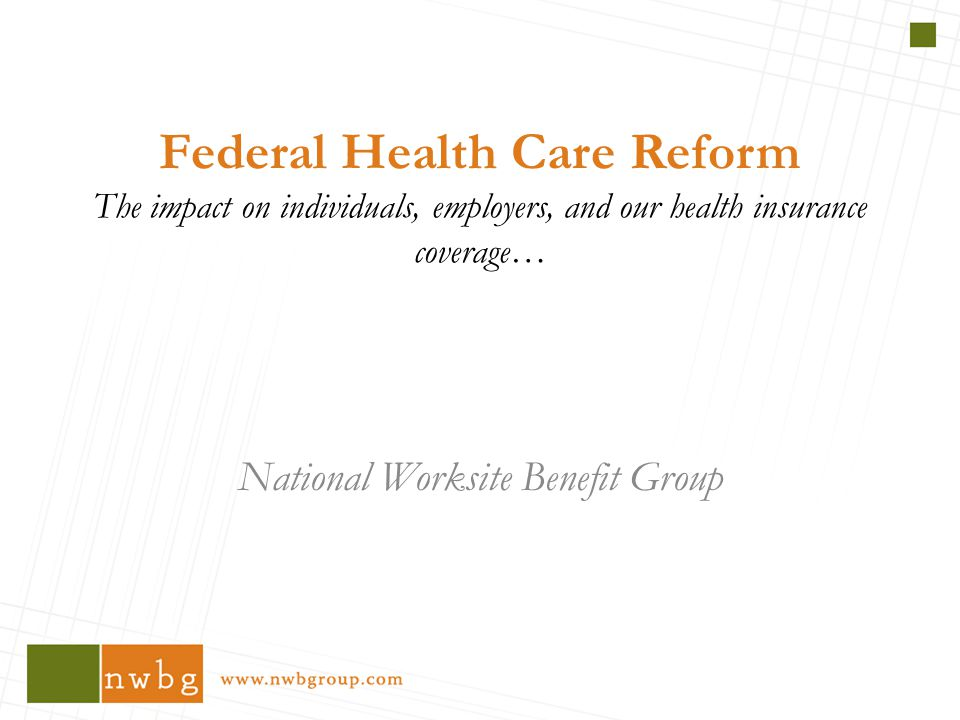 Federal Health Care Reform The impact on individuals, employers, and our health insurance coverage… National Worksite Benefit Group