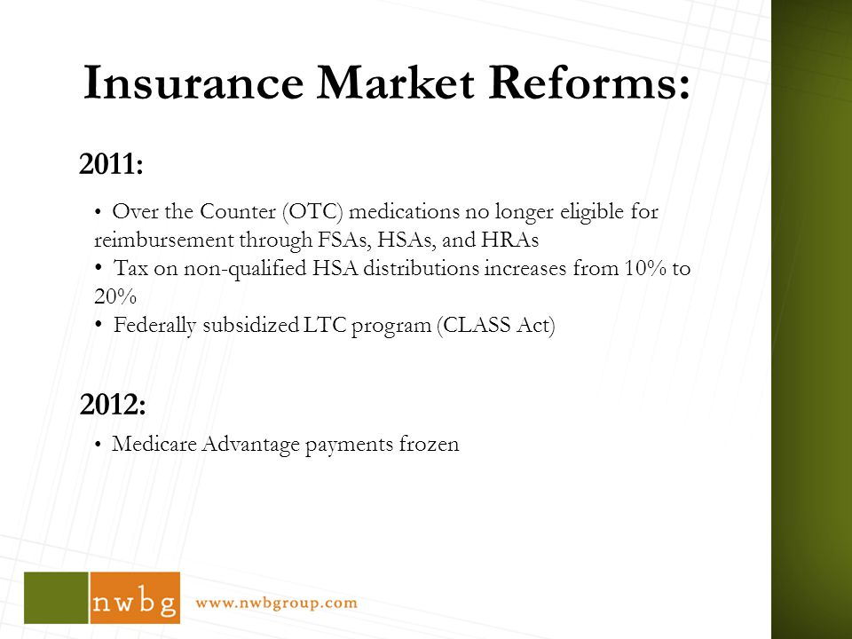 Insurance Market Reforms: 2011: 2012: Over the Counter (OTC) medications no longer eligible for reimbursement through FSAs, HSAs, and HRAs Tax on non-qualified HSA distributions increases from 10% to 20% Federally subsidized LTC program (CLASS Act) Medicare Advantage payments frozen