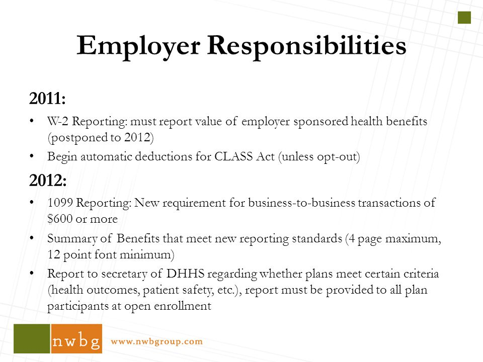 2011: W-2 Reporting: must report value of employer sponsored health benefits (postponed to 2012) Begin automatic deductions for CLASS Act (unless opt-out) 2012: 1099 Reporting: New requirement for business-to-business transactions of $600 or more Summary of Benefits that meet new reporting standards (4 page maximum, 12 point font minimum) Report to secretary of DHHS regarding whether plans meet certain criteria (health outcomes, patient safety, etc.), report must be provided to all plan participants at open enrollment Employer Responsibilities