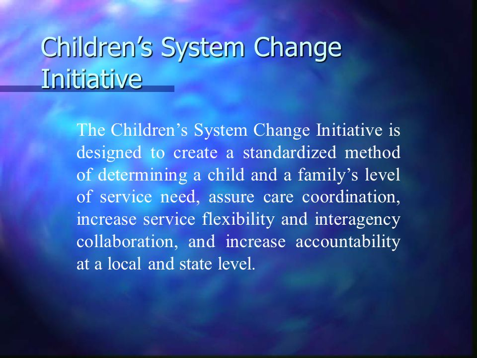 Children's System Change Initiative The Children's System Change Initiative is designed to create a standardized method of determining a child and a family's level of service need, assure care coordination, increase service flexibility and interagency collaboration, and increase accountability at a local and state level.