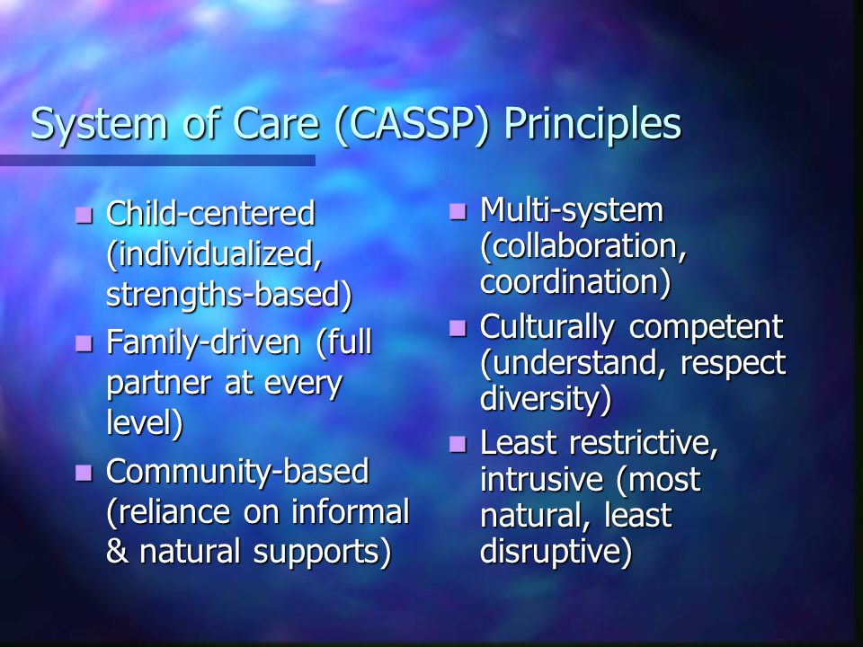 System of Care (CASSP) Principles Child-centered (individualized, strengths-based) Child-centered (individualized, strengths-based) Family-driven (full partner at every level) Family-driven (full partner at every level) Community-based (reliance on informal & natural supports) Community-based (reliance on informal & natural supports) Multi-system (collaboration, coordination) Culturally competent (understand, respect diversity) Least restrictive, intrusive (most natural, least disruptive)