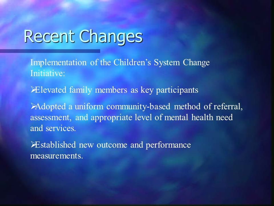 Recent Changes Implementation of the Children's System Change Initiative:   Elevated family members as key participants   Adopted a uniform community-based method of referral, assessment, and appropriate level of mental health need and services.