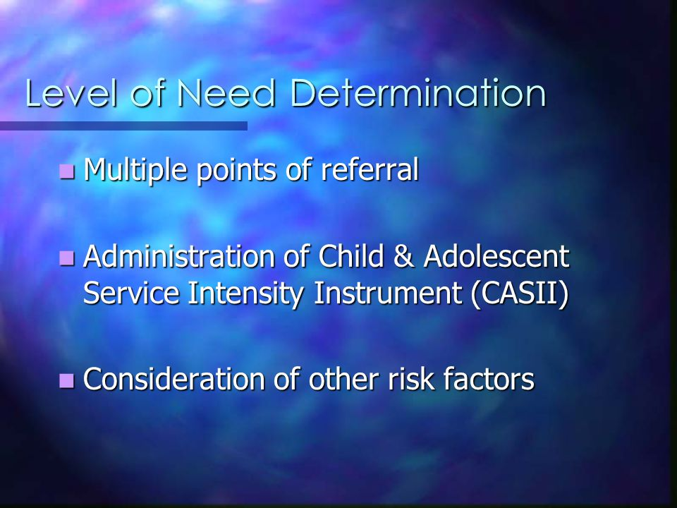 Level of Need Determination Multiple points of referral Multiple points of referral Administration of Child & Adolescent Service Intensity Instrument (CASII) Administration of Child & Adolescent Service Intensity Instrument (CASII) Consideration of other risk factors Consideration of other risk factors