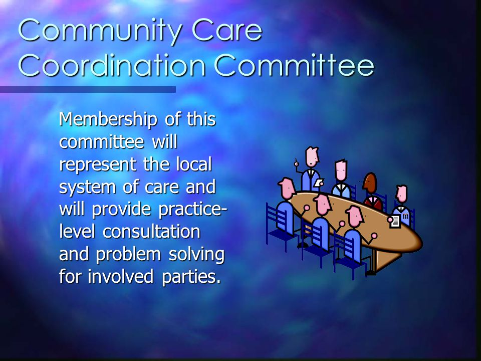 Community Care Coordination Committee Membership of this committee will represent the local system of care and will provide practice- level consultation and problem solving for involved parties.