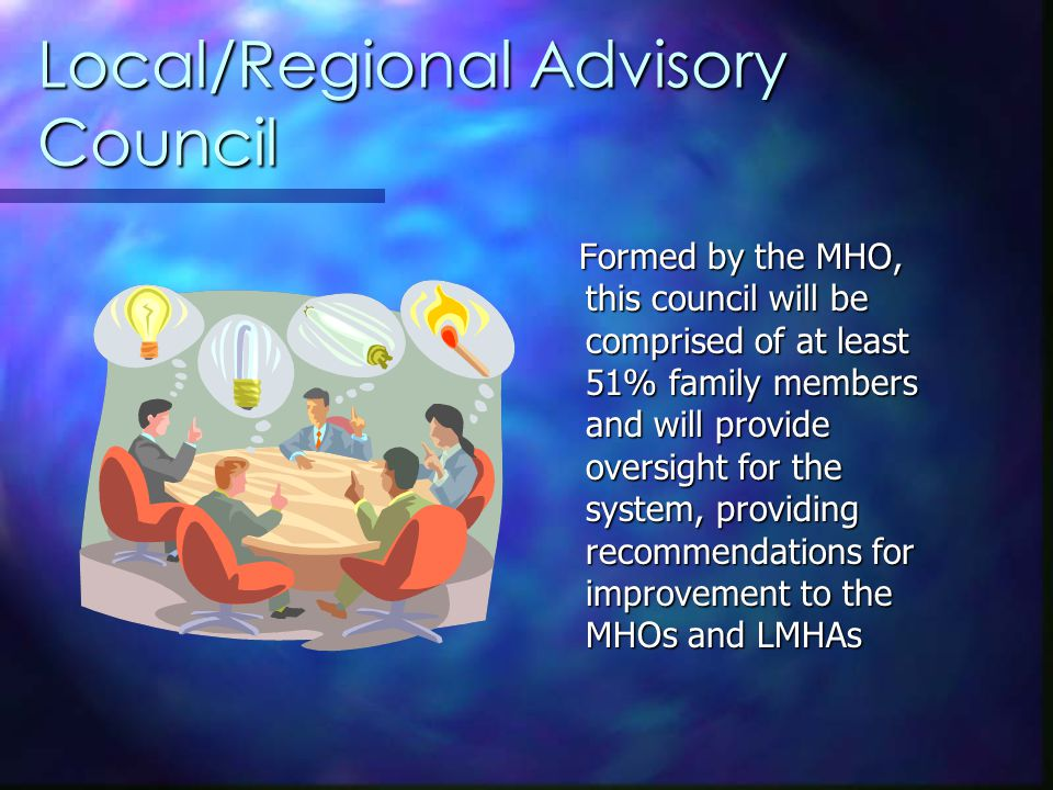 Local/Regional Advisory Council Formed by the MHO, this council will be comprised of at least 51% family members and will provide oversight for the system, providing recommendations for improvement to the MHOs and LMHAs