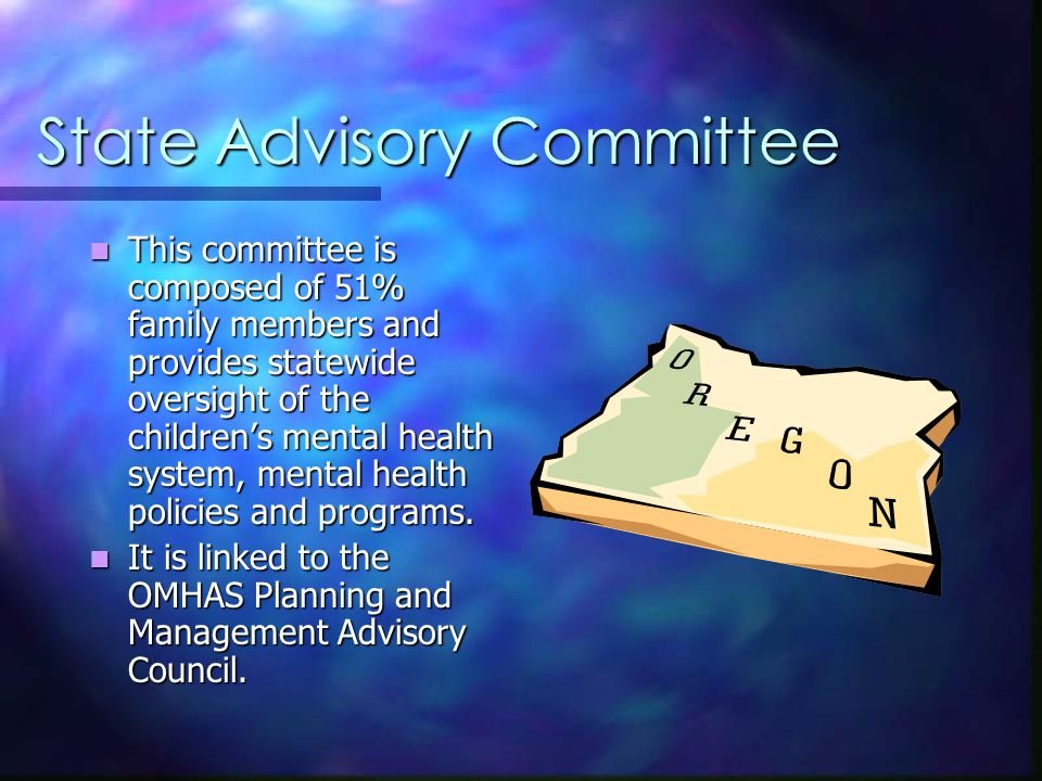 State Advisory Committee This committee is composed of 51% family members and provides statewide oversight of the children's mental health system, mental health policies and programs.