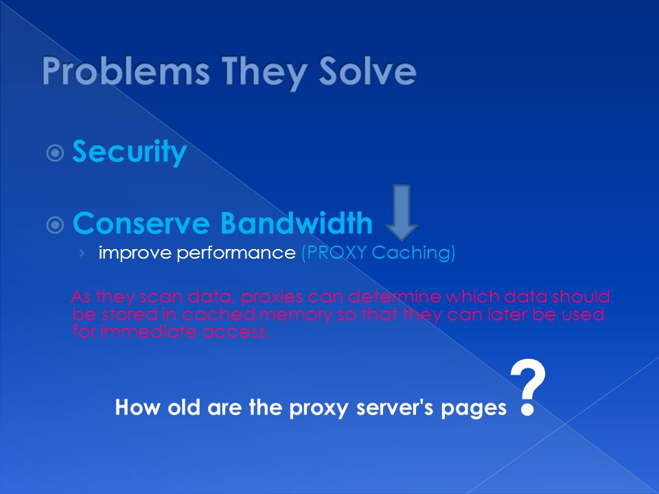  Security  Conserve Bandwidth › improve performance (PROXY Caching) As they scan data, proxies can determine which data should be stored in cached memory so that they can later be used for immediate access.