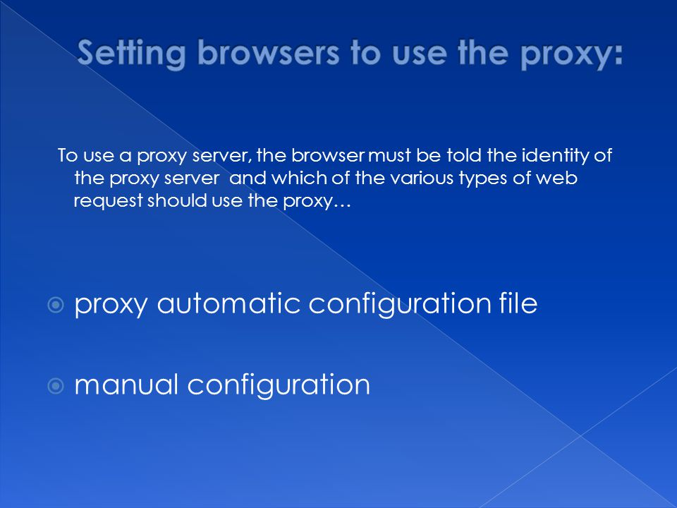To use a proxy server, the browser must be told the identity of the proxy server and which of the various types of web request should use the proxy…  proxy automatic configuration file  manual configuration
