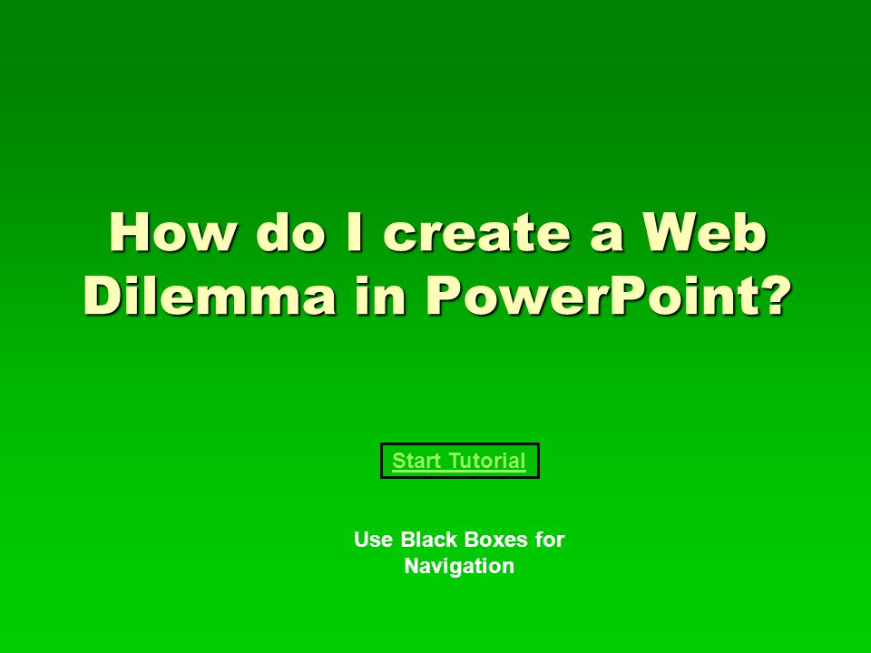 How do I create a Web Dilemma in PowerPoint Start Tutorial Use Black Boxes for Navigation
