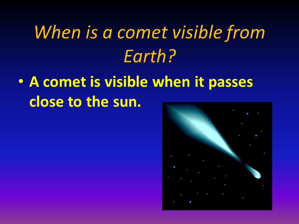 When is a comet visible from Earth A comet is visible when it passes close to the sun.