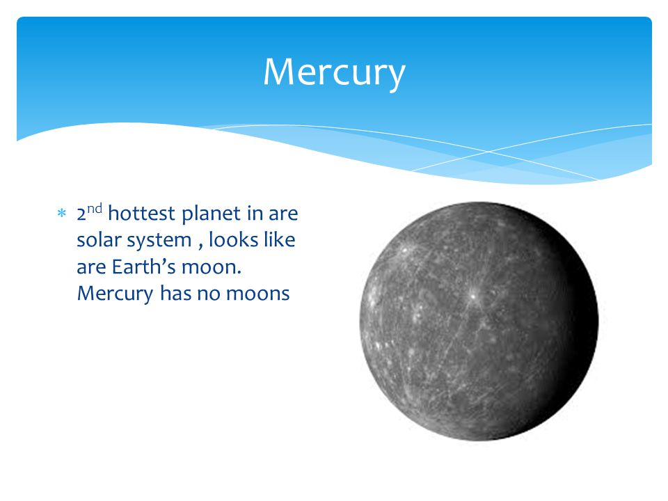 Mercury  2 nd hottest planet in are solar system, looks like are Earth's moon.