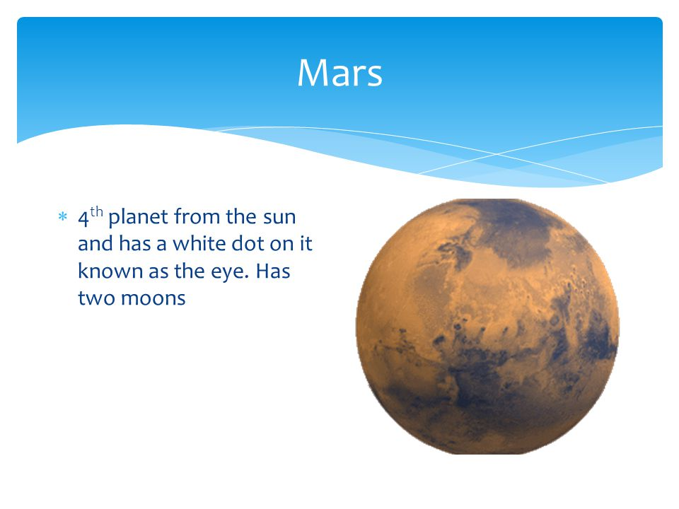 Mars  4 th planet from the sun and has a white dot on it known as the eye. Has two moons