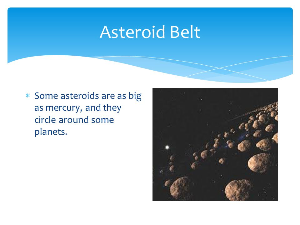 Asteroid Belt  Some asteroids are as big as mercury, and they circle around some planets.