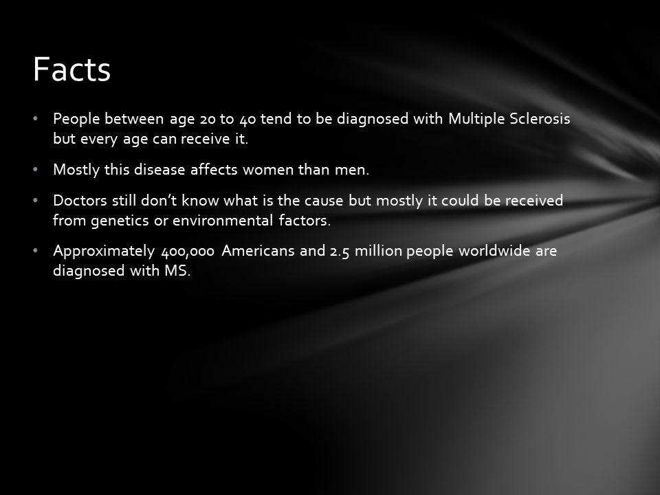 People between age 20 to 4o tend to be diagnosed with Multiple Sclerosis but every age can receive it.