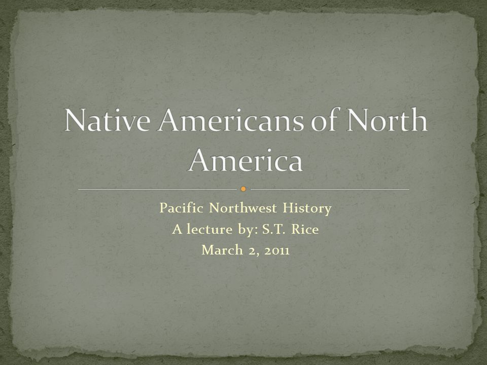 Pacific Northwest History A lecture by: S.T. Rice March 2, 2011