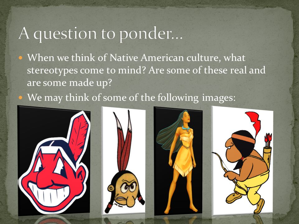 When we think of Native American culture, what stereotypes come to mind.