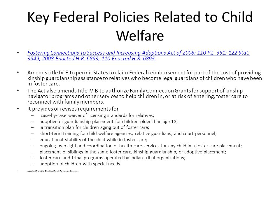 Key Federal Policies Related to Child Welfare Fostering Connections to Success and Increasing Adoptions Act of 2008: 110 P.L.