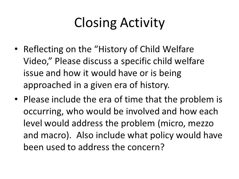 Closing Activity Reflecting on the History of Child Welfare Video, Please discuss a specific child welfare issue and how it would have or is being approached in a given era of history.
