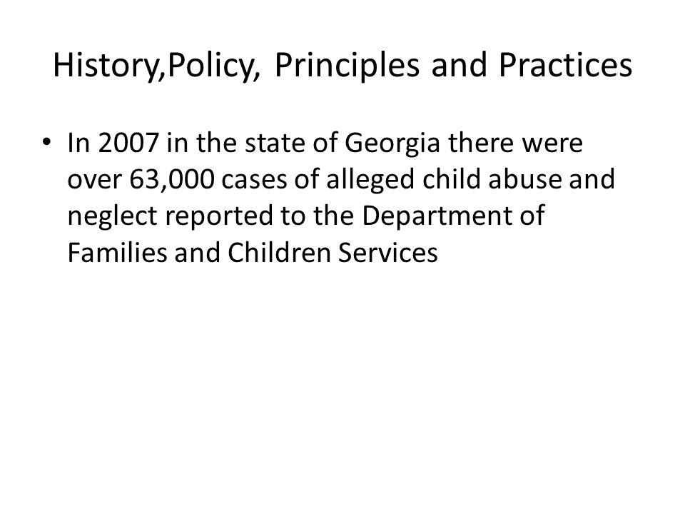 History,Policy, Principles and Practices In 2007 in the state of Georgia there were over 63,000 cases of alleged child abuse and neglect reported to the Department of Families and Children Services