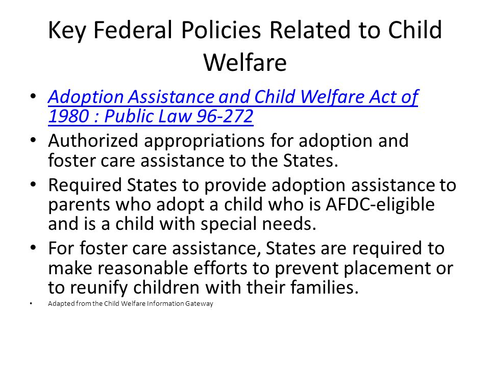 Key Federal Policies Related to Child Welfare Adoption Assistance and Child Welfare Act of 1980 : Public Law Adoption Assistance and Child Welfare Act of 1980 : Public Law Authorized appropriations for adoption and foster care assistance to the States.
