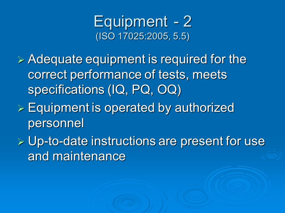 Equipment - 2 (ISO 17025:2005, 5.5)  Adequate equipment is required for the correct performance of tests, meets specifications (IQ, PQ, OQ)  Equipment is operated by authorized personnel  Up-to-date instructions are present for use and maintenance