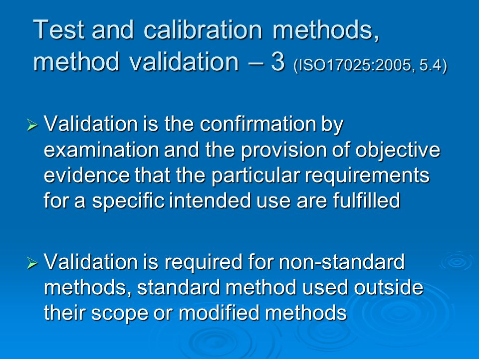 Test and calibration methods, method validation – 3 (ISO17025:2005, 5.4)  Validation is the confirmation by examination and the provision of objective evidence that the particular requirements for a specific intended use are fulfilled  Validation is required for non-standard methods, standard method used outside their scope or modified methods