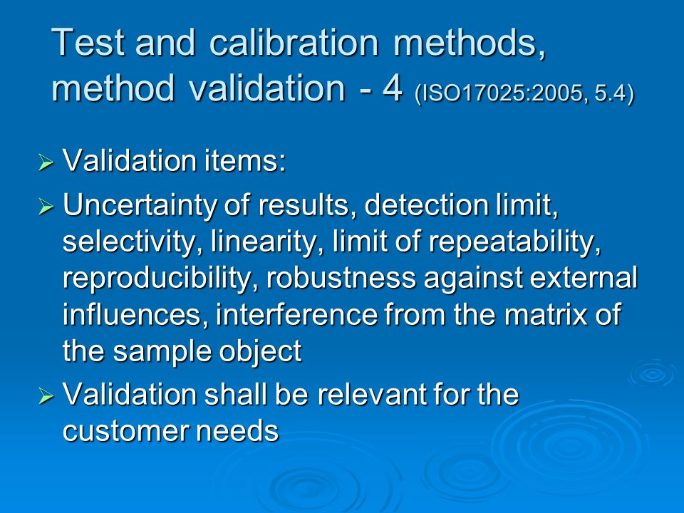 Test and calibration methods, method validation - 4 (ISO17025:2005, 5.4)  Validation items:  Uncertainty of results, detection limit, selectivity, linearity, limit of repeatability, reproducibility, robustness against external influences, interference from the matrix of the sample object  Validation shall be relevant for the customer needs