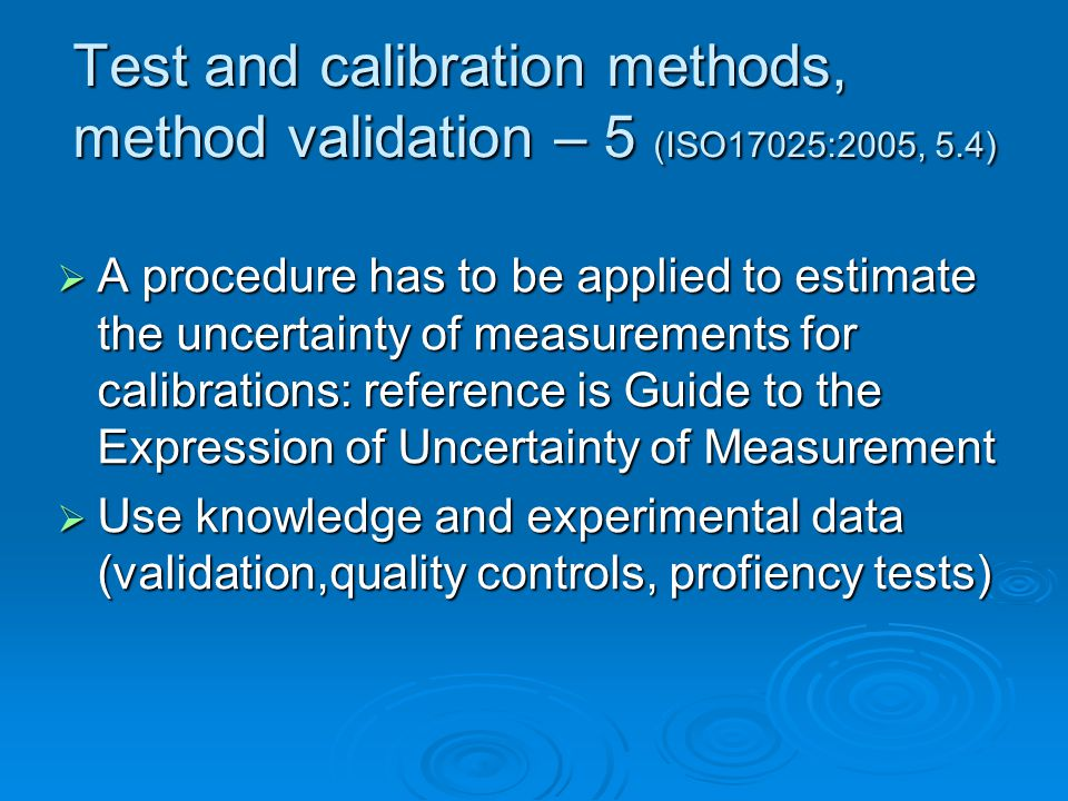 Test and calibration methods, method validation – 5 (ISO17025:2005, 5.4)  A procedure has to be applied to estimate the uncertainty of measurements for calibrations: reference is Guide to the Expression of Uncertainty of Measurement  Use knowledge and experimental data (validation,quality controls, profiency tests)