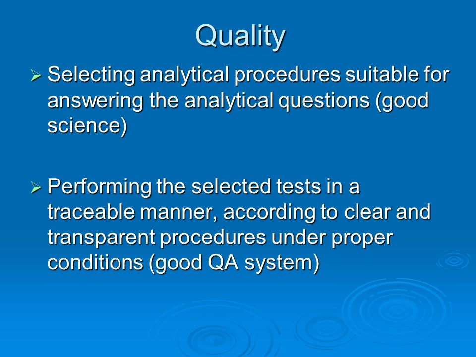 Selecting analytical procedures suitable for answering the analytical questions (good science)  Performing the selected tests in a traceable manner, according to clear and transparent procedures under proper conditions (good QA system) Quality