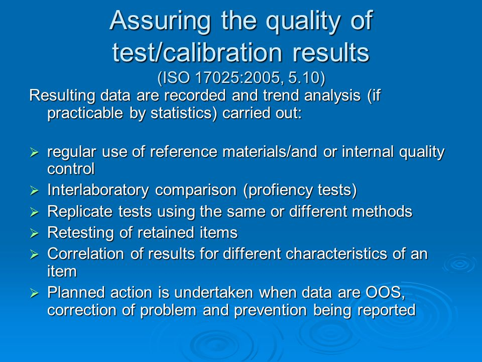 Assuring the quality of test/calibration results (ISO 17025:2005, 5.10) Resulting data are recorded and trend analysis (if practicable by statistics) carried out:  regular use of reference materials/and or internal quality control  Interlaboratory comparison (profiency tests)  Replicate tests using the same or different methods  Retesting of retained items  Correlation of results for different characteristics of an item  Planned action is undertaken when data are OOS, correction of problem and prevention being reported