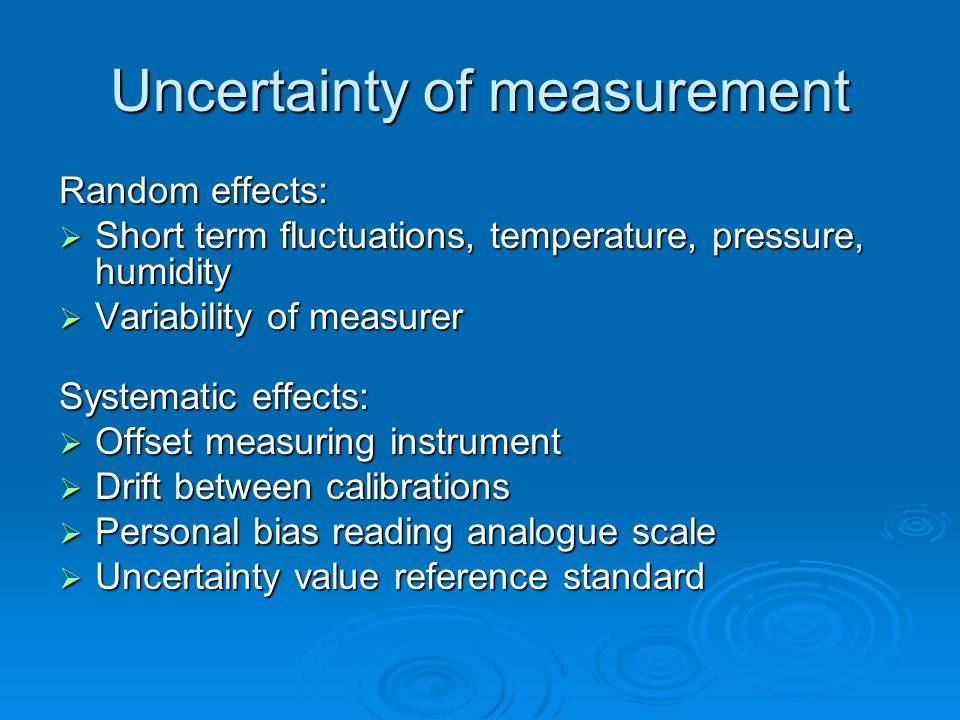 Uncertainty of measurement Random effects:  Short term fluctuations, temperature, pressure, humidity  Variability of measurer Systematic effects:  Offset measuring instrument  Drift between calibrations  Personal bias reading analogue scale  Uncertainty value reference standard