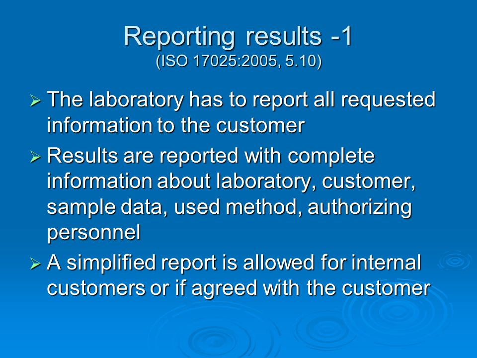 Reporting results -1 (ISO 17025:2005, 5.10)  The laboratory has to report all requested information to the customer  Results are reported with complete information about laboratory, customer, sample data, used method, authorizing personnel  A simplified report is allowed for internal customers or if agreed with the customer
