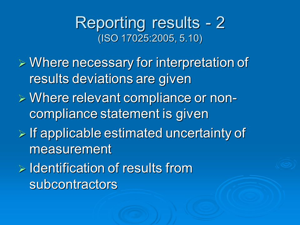 Reporting results - 2 (ISO 17025:2005, 5.10)  Where necessary for interpretation of results deviations are given  Where relevant compliance or non- compliance statement is given  If applicable estimated uncertainty of measurement  Identification of results from subcontractors