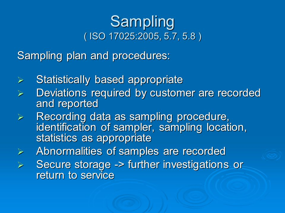 Sampling ( ISO 17025:2005, 5.7, 5.8 ) Sampling plan and procedures:  Statistically based appropriate  Deviations required by customer are recorded and reported  Recording data as sampling procedure, identification of sampler, sampling location, statistics as appropriate  Abnormalities of samples are recorded  Secure storage -> further investigations or return to service