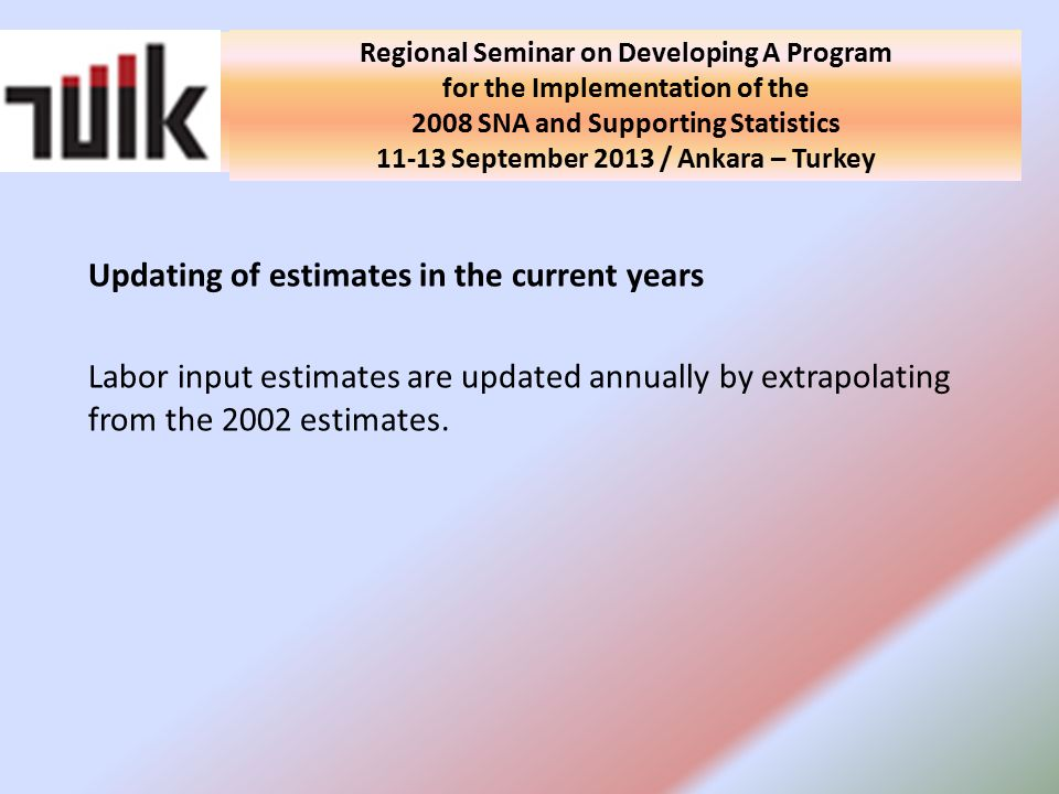 National Seminar on Developing A Program for the Implementation of the 2008 SNA and Supporting Statistics in Turkey 10 September 2013 / Ankara - Turkey Updating of estimates in the current years Labor input estimates are updated annually by extrapolating from the 2002 estimates.