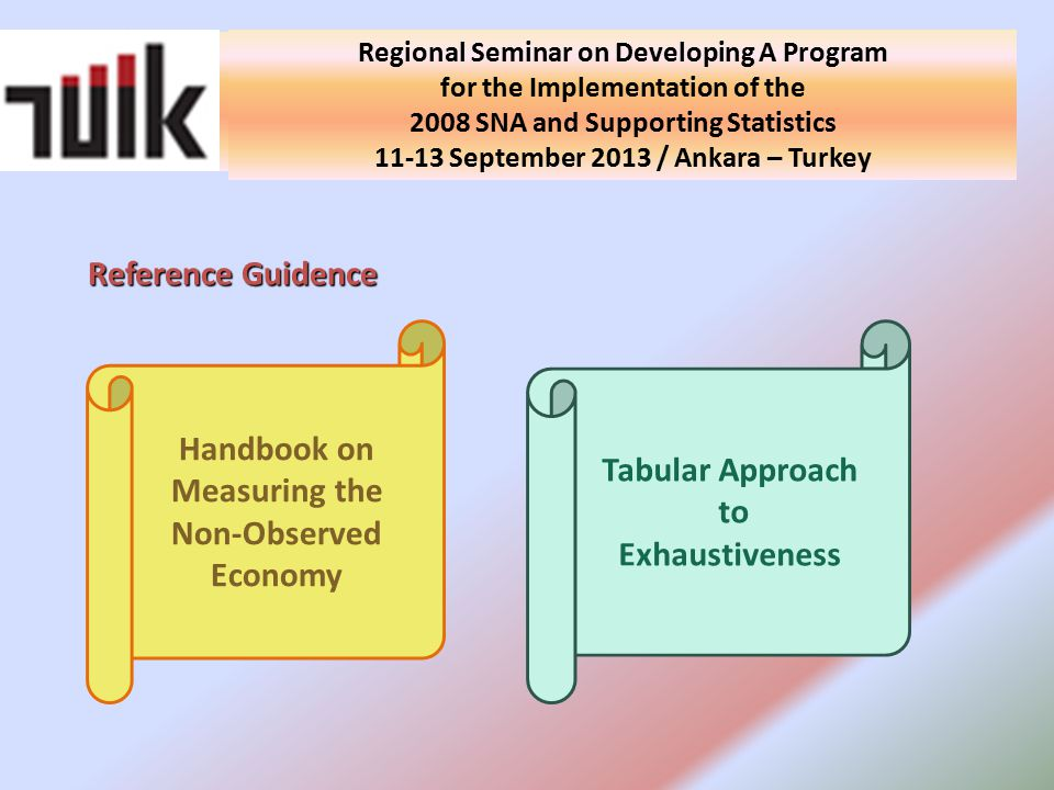 National Seminar on Developing A Program for the Implementation of the 2008 SNA and Supporting Statistics in Turkey 10 September 2013 / Ankara - Turkey Reference Guidence Regional Seminar on Developing A Program for the Implementation of the 2008 SNA and Supporting Statistics September 2013 / Ankara – Turkey Handbook on Measuring the Non-Observed Economy Tabular Approach to Exhaustiveness