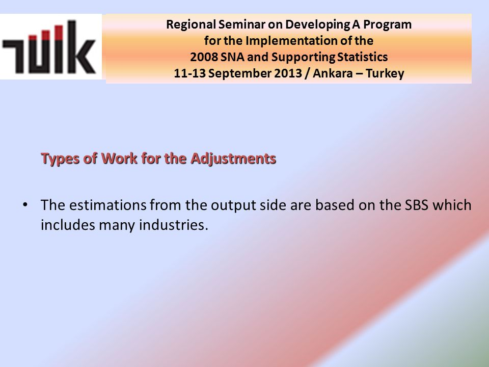 National Seminar on Developing A Program for the Implementation of the 2008 SNA and Supporting Statistics in Turkey 10 September 2013 / Ankara - Turkey Types of Work for the Adjustments The estimations from the output side are based on the SBS which includes many industries.