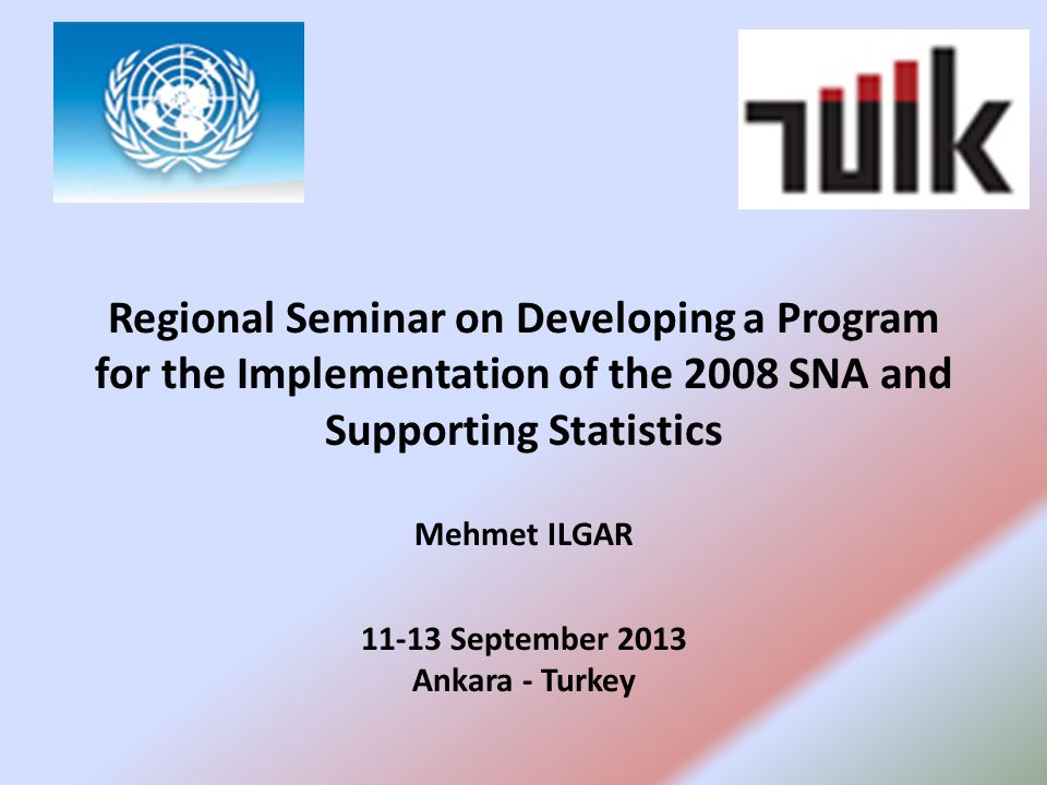 Regional Seminar on Developing a Program for the Implementation of the 2008 SNA and Supporting Statistics Mehmet ILGAR September 2013 Ankara - Turkey