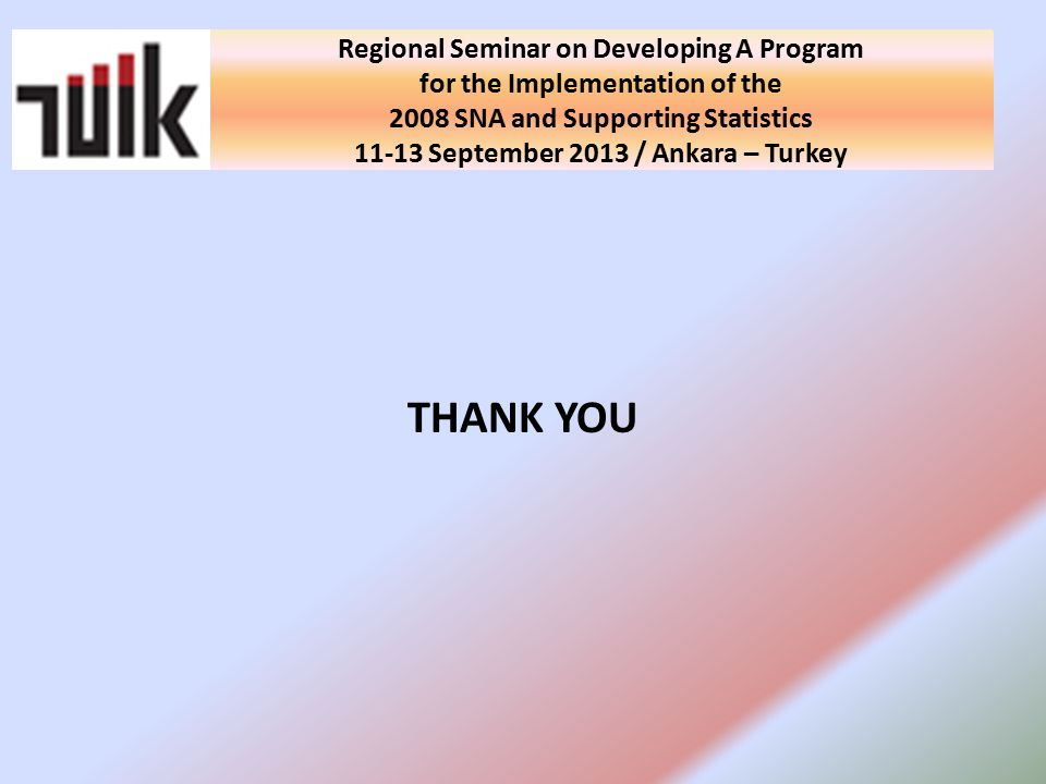 National Seminar on Developing A Program for the Implementation of the 2008 SNA and Supporting Statistics in Turkey 10 September 2013 / Ankara - Turkey THANK YOU Regional Seminar on Developing A Program for the Implementation of the 2008 SNA and Supporting Statistics September 2013 / Ankara – Turkey