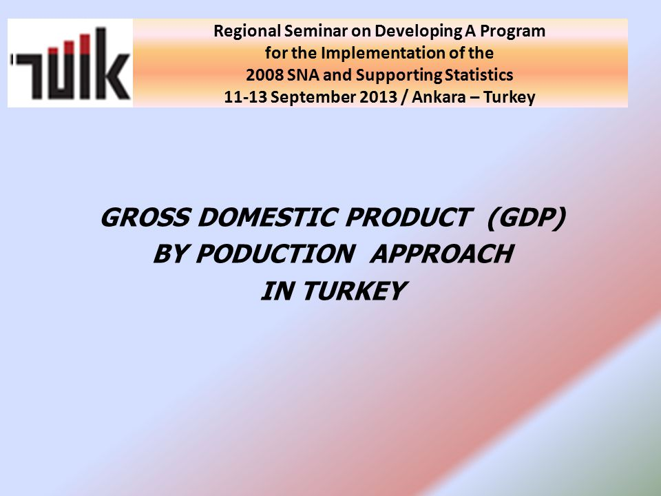 National Seminar on Developing A Program for the Implementation of the 2008 SNA and Supporting Statistics in Turkey 10 September 2013 / Ankara - Turkey GROSS DOMESTIC PRODUCT (GDP) BY PODUCTION APPROACH IN TURKEY Regional Seminar on Developing A Program for the Implementation of the 2008 SNA and Supporting Statistics September 2013 / Ankara – Turkey