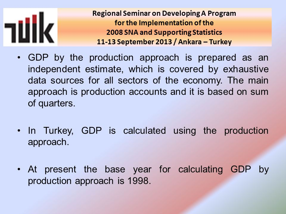 National Seminar on Developing A Program for the Implementation of the 2008 SNA and Supporting Statistics in Turkey 10 September 2013 / Ankara - Turkey GDP by the production approach is prepared as an independent estimate, which is covered by exhaustive data sources for all sectors of the economy.