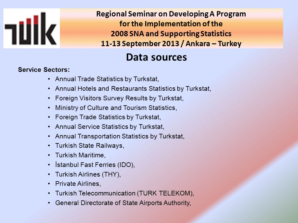 National Seminar on Developing A Program for the Implementation of the 2008 SNA and Supporting Statistics in Turkey 10 September 2013 / Ankara - Turkey Data sources Service Sectors: Annual Trade Statistics by Turkstat, Annual Hotels and Restaurants Statistics by Turkstat, Foreign Visitors Survey Results by Turkstat, Ministry of Culture and Tourism Statistics, Foreign Trade Statistics by Turkstat, Annual Service Statistics by Turkstat, Annual Transportation Statistics by Turkstat, Turkish State Railways, Turkish Maritime, İstanbul Fast Ferries (IDO), Turkish Airlines (THY), Private Airlines, Turkish Telecommunication (TURK TELEKOM), General Directorate of State Airports Authority, Regional Seminar on Developing A Program for the Implementation of the 2008 SNA and Supporting Statistics September 2013 / Ankara – Turkey