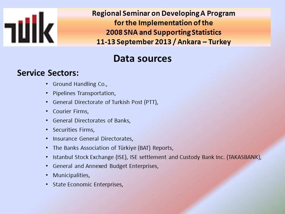 National Seminar on Developing A Program for the Implementation of the 2008 SNA and Supporting Statistics in Turkey 10 September 2013 / Ankara - Turkey Data sources Service Sectors: Ground Handling Co., Pipelines Transportation, General Directorate of Turkish Post (PTT), Courier Firms, General Directorates of Banks, Securities Firms, Insurance General Directorates, The Banks Association of Türkiye (BAT) Reports, Istanbul Stock Exchange (ISE), ISE settlement and Custody Bank Inc.