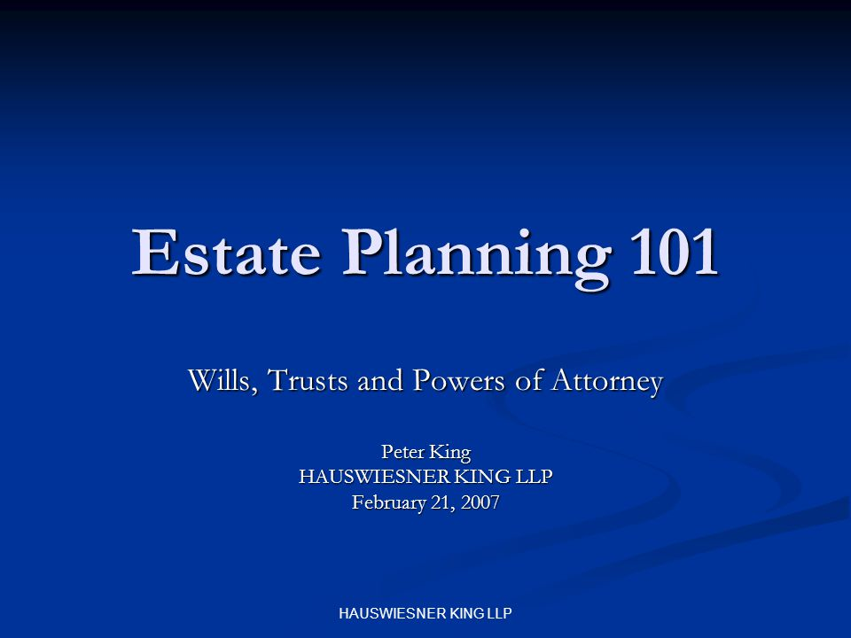 HAUSWIESNER KING LLP Estate Planning 101 Wills, Trusts and Powers of Attorney Peter King HAUSWIESNER KING LLP February 21, 2007