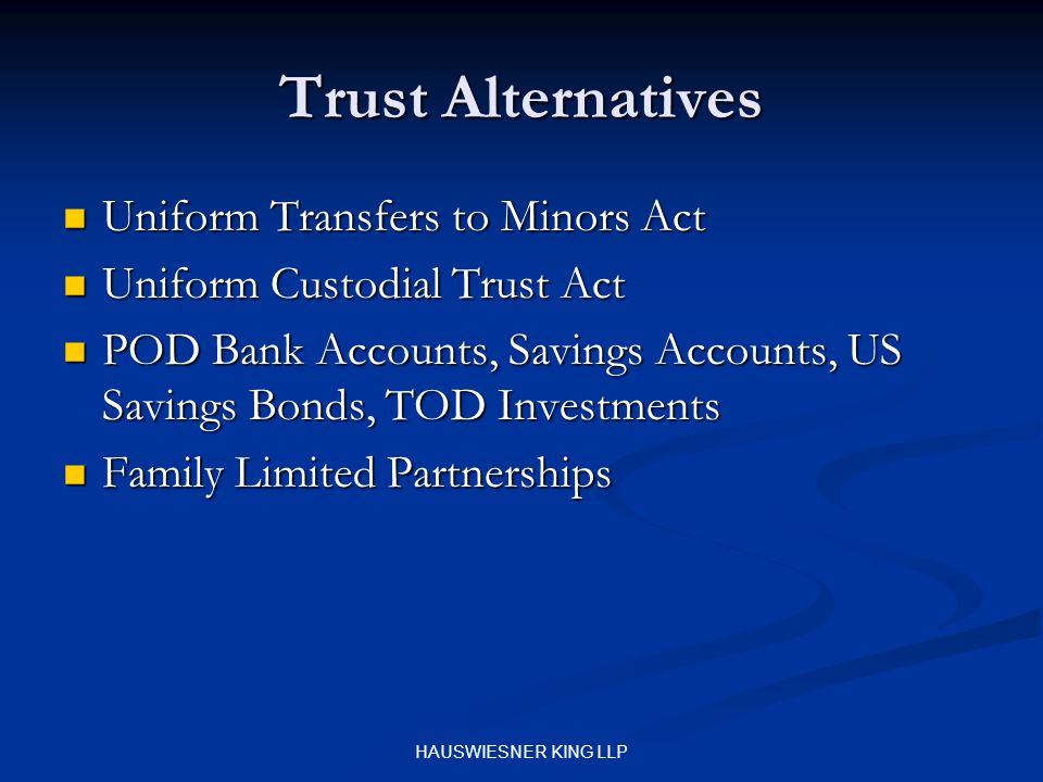 HAUSWIESNER KING LLP Trust Alternatives Uniform Transfers to Minors Act Uniform Transfers to Minors Act Uniform Custodial Trust Act Uniform Custodial Trust Act POD Bank Accounts, Savings Accounts, US Savings Bonds, TOD Investments POD Bank Accounts, Savings Accounts, US Savings Bonds, TOD Investments Family Limited Partnerships Family Limited Partnerships