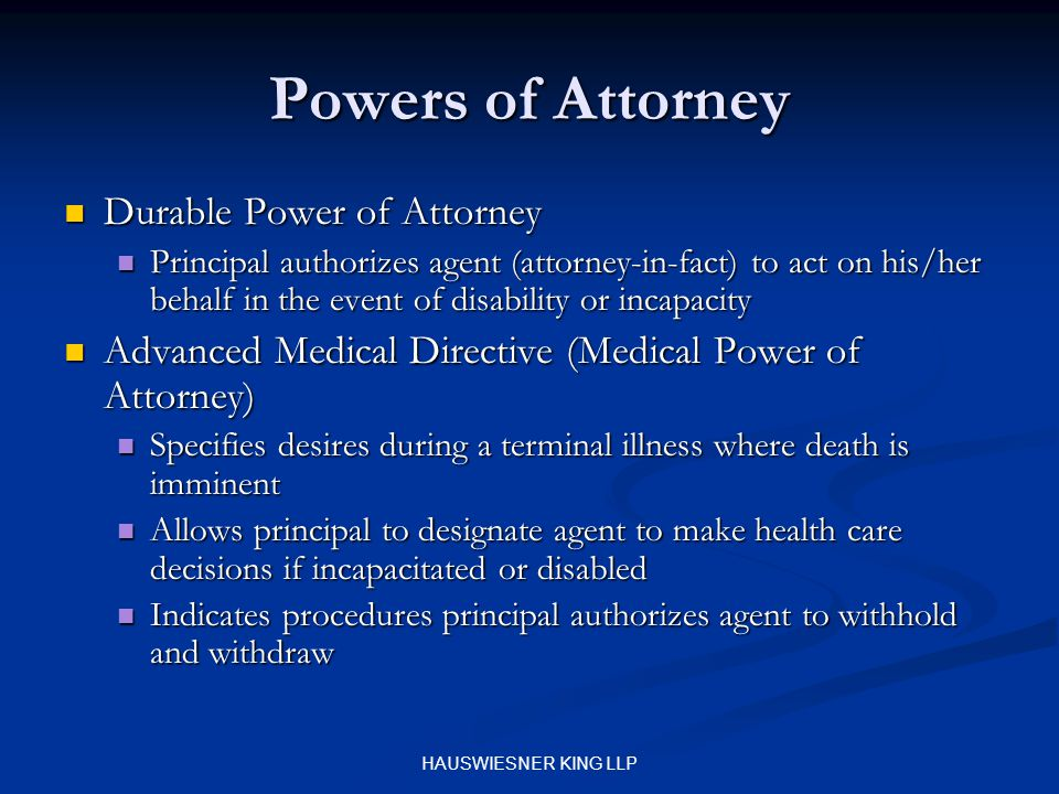 HAUSWIESNER KING LLP Powers of Attorney Durable Power of Attorney Durable Power of Attorney Principal authorizes agent (attorney-in-fact) to act on his/her behalf in the event of disability or incapacity Principal authorizes agent (attorney-in-fact) to act on his/her behalf in the event of disability or incapacity Advanced Medical Directive (Medical Power of Attorney) Advanced Medical Directive (Medical Power of Attorney) Specifies desires during a terminal illness where death is imminent Specifies desires during a terminal illness where death is imminent Allows principal to designate agent to make health care decisions if incapacitated or disabled Allows principal to designate agent to make health care decisions if incapacitated or disabled Indicates procedures principal authorizes agent to withhold and withdraw Indicates procedures principal authorizes agent to withhold and withdraw