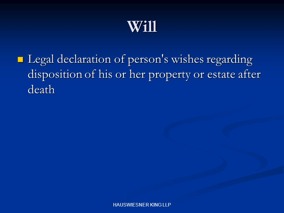 HAUSWIESNER KING LLP Will Legal declaration of person s wishes regarding disposition of his or her property or estate after death Legal declaration of person s wishes regarding disposition of his or her property or estate after death