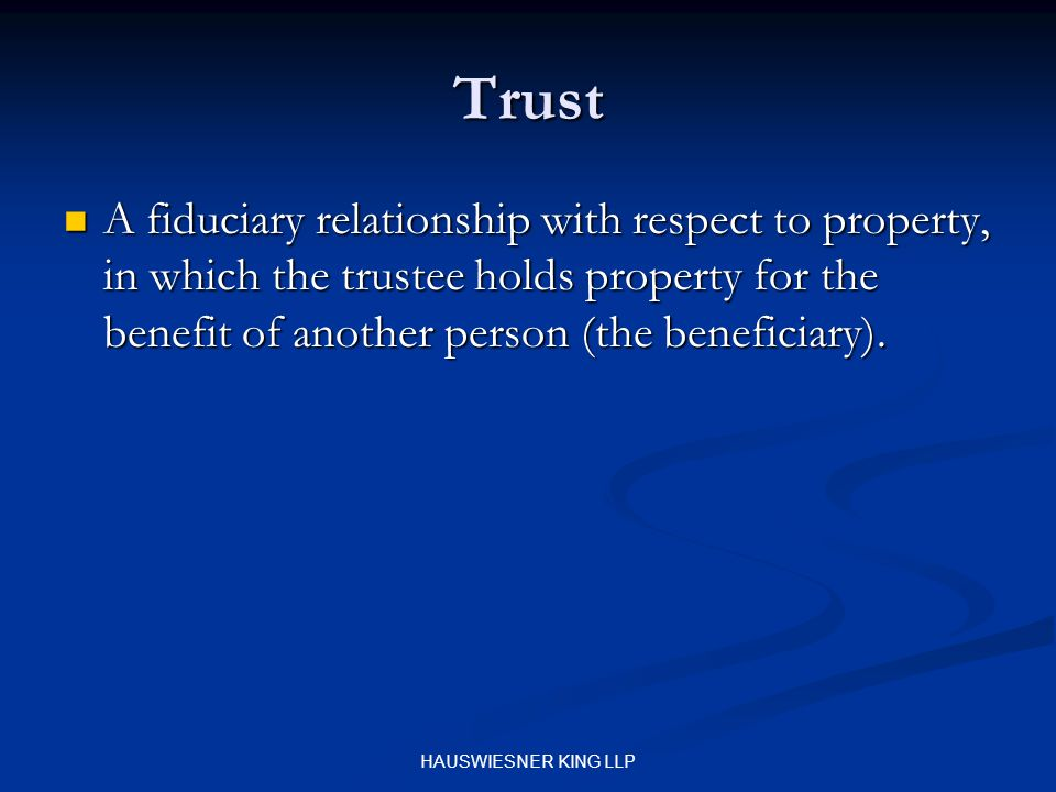 HAUSWIESNER KING LLP Trust A fiduciary relationship with respect to property, in which the trustee holds property for the benefit of another person (the beneficiary).