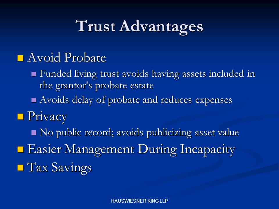 HAUSWIESNER KING LLP Trust Advantages Avoid Probate Avoid Probate Funded living trust avoids having assets included in the grantor's probate estate Funded living trust avoids having assets included in the grantor's probate estate Avoids delay of probate and reduces expenses Avoids delay of probate and reduces expenses Privacy Privacy No public record; avoids publicizing asset value No public record; avoids publicizing asset value Easier Management During Incapacity Easier Management During Incapacity Tax Savings Tax Savings